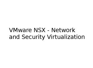 VMware NSX – Network and Security Virtualization